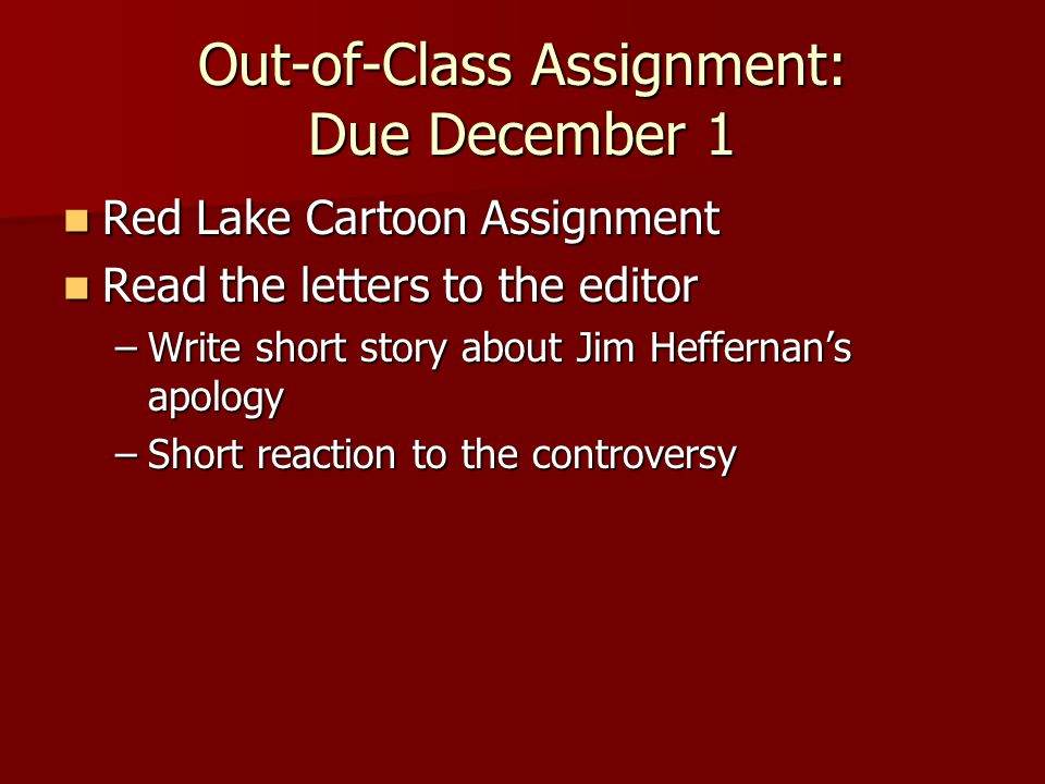 Out-of-Class Assignment: Due December 1 Red Lake Cartoon Assignment Red Lake Cartoon Assignment Read the letters to the editor Read the letters to the editor –Write short story about Jim Heffernan's apology –Short reaction to the controversy