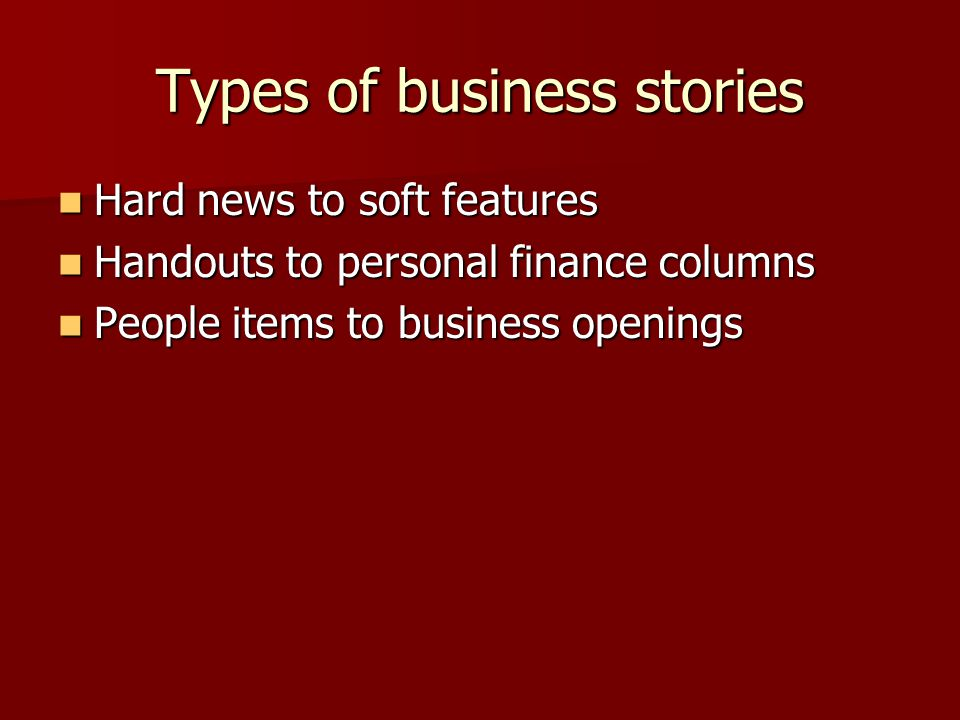 Types of business stories Hard news to soft features Hard news to soft features Handouts to personal finance columns Handouts to personal finance columns People items to business openings People items to business openings
