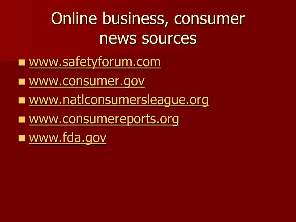 Online business, consumer news sources www.safetyforum.com www.safetyforum.com www.safetyforum.com www.consumer.gov www.consumer.gov www.consumer.gov www.natlconsumersleague.org www.natlconsumersleague.org www.natlconsumersleague.org www.consumereports.org www.consumereports.org www.consumereports.org www.fda.gov www.fda.gov www.fda.gov