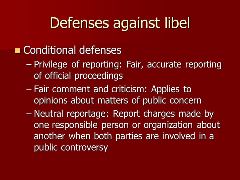 Defenses against libel Conditional defenses Conditional defenses –Privilege of reporting: Fair, accurate reporting of official proceedings –Fair comment and criticism: Applies to opinions about matters of public concern –Neutral reportage: Report charges made by one responsible person or organization about another when both parties are involved in a public controversy