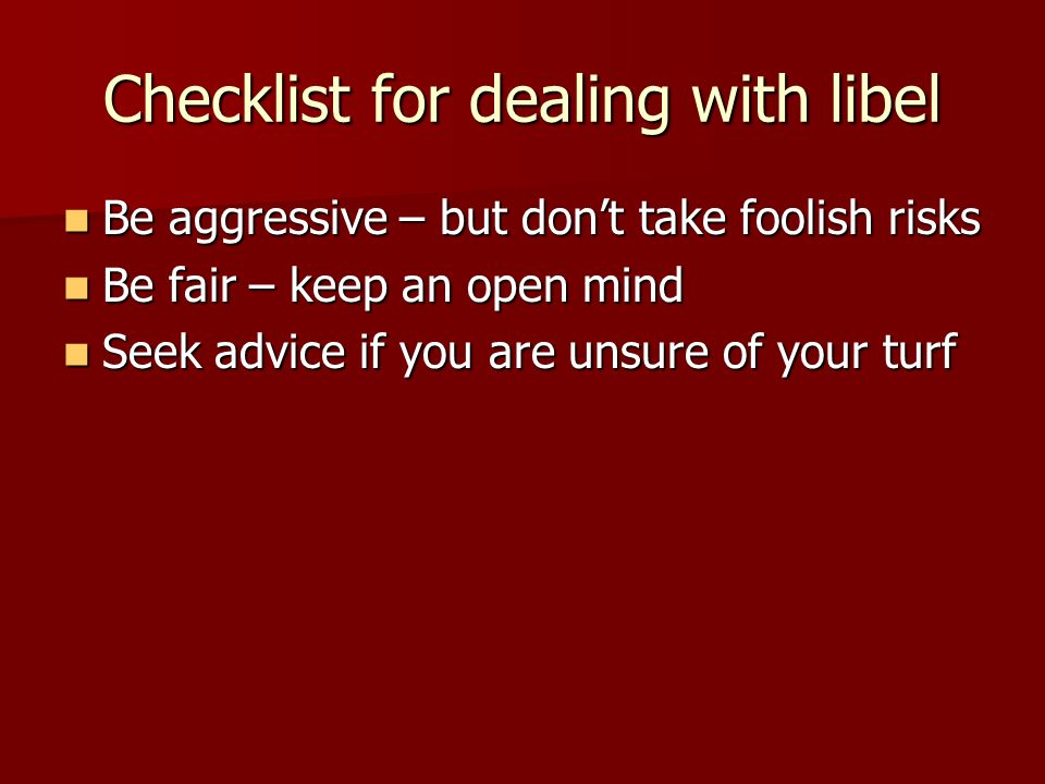 Checklist for dealing with libel Be aggressive – but don't take foolish risks Be aggressive – but don't take foolish risks Be fair – keep an open mind Be fair – keep an open mind Seek advice if you are unsure of your turf Seek advice if you are unsure of your turf