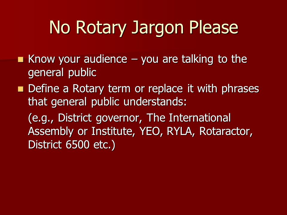 No Rotary Jargon Please Know your audience – you are talking to the general public Know your audience – you are talking to the general public Define a Rotary term or replace it with phrases that general public understands: Define a Rotary term or replace it with phrases that general public understands: (e.g., District governor, The International Assembly or Institute, YEO, RYLA, Rotaractor, District 6500 etc.)