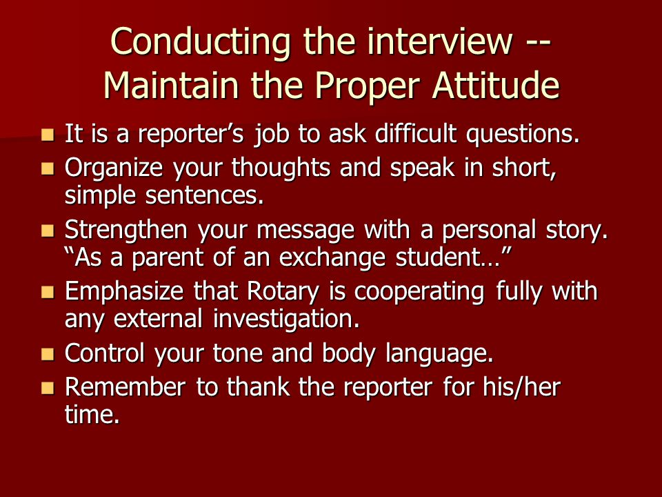 Conducting the interview -- Maintain the Proper Attitude It is a reporter's job to ask difficult questions.
