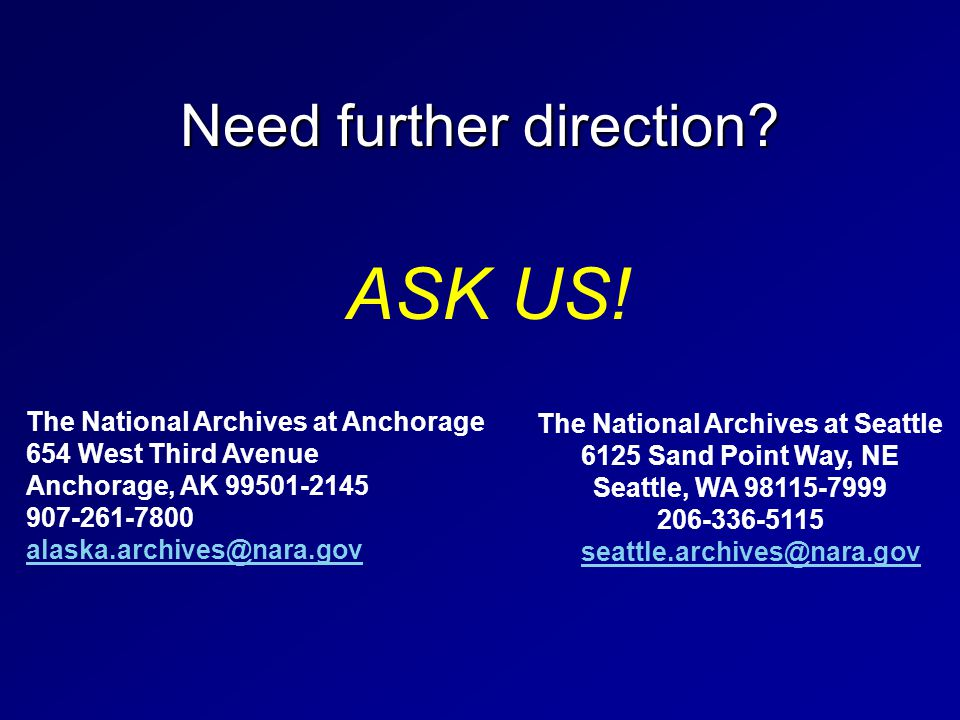 Need further direction? The National Archives at Anchorage 654 West Third Avenue Anchorage, AK 99501-2145 907-261-7800 alaska.archives@nara.gov The Na