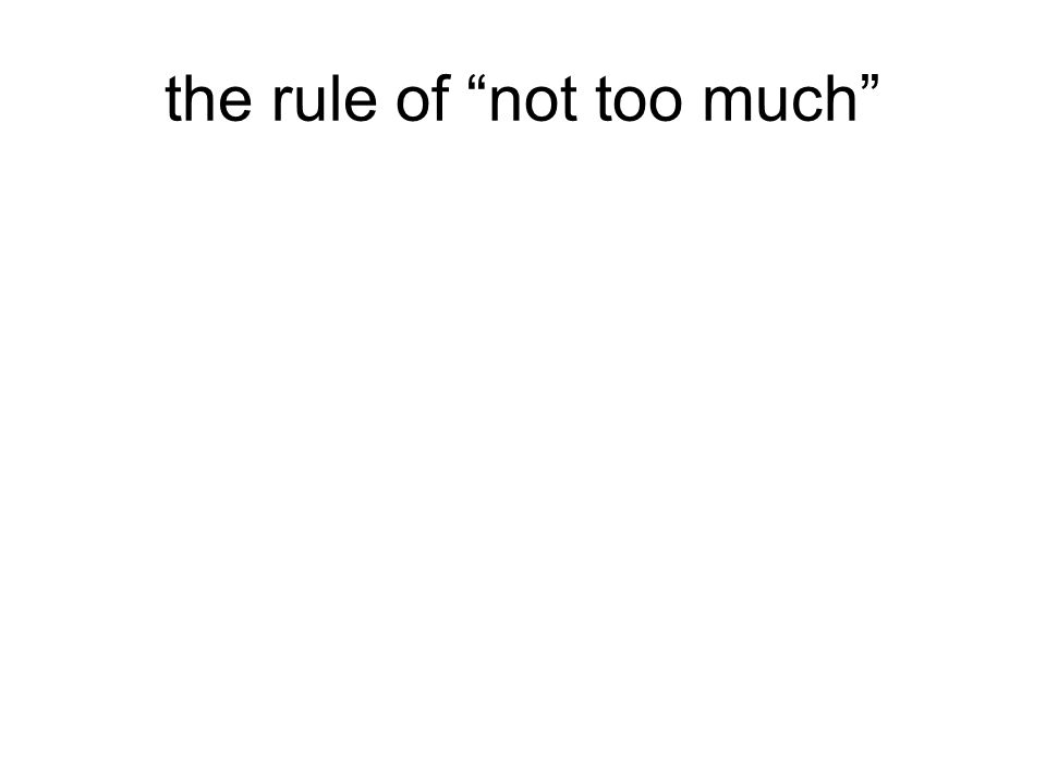 """the rule of """"not too much"""""""