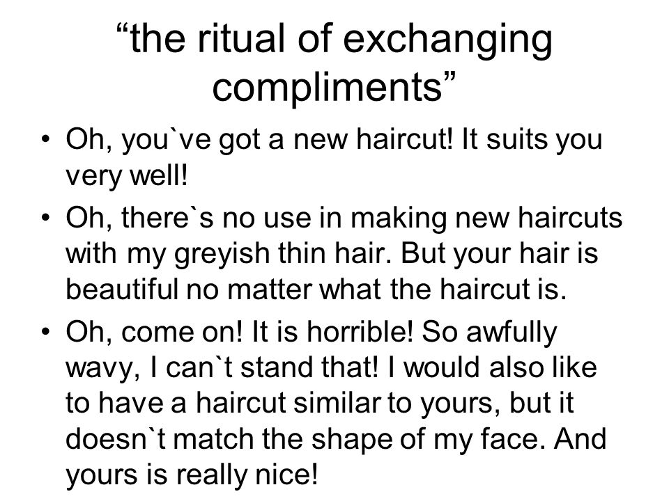 """""""the ritual of exchanging compliments"""" Oh, you`ve got a new haircut! It suits you very well! Oh, there`s no use in making new haircuts with my greyish"""