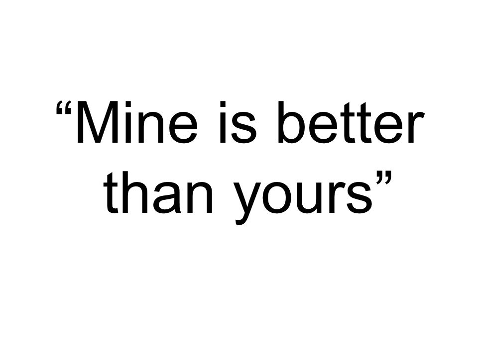 """""""Mine is better than yours"""""""