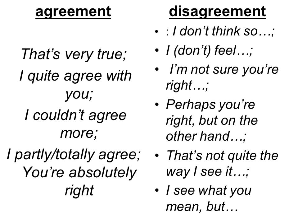 agreement That's very true; I quite agree with you; I couldn't agree more; I partly/totally agree; You're absolutely right disagreement : I don't thin