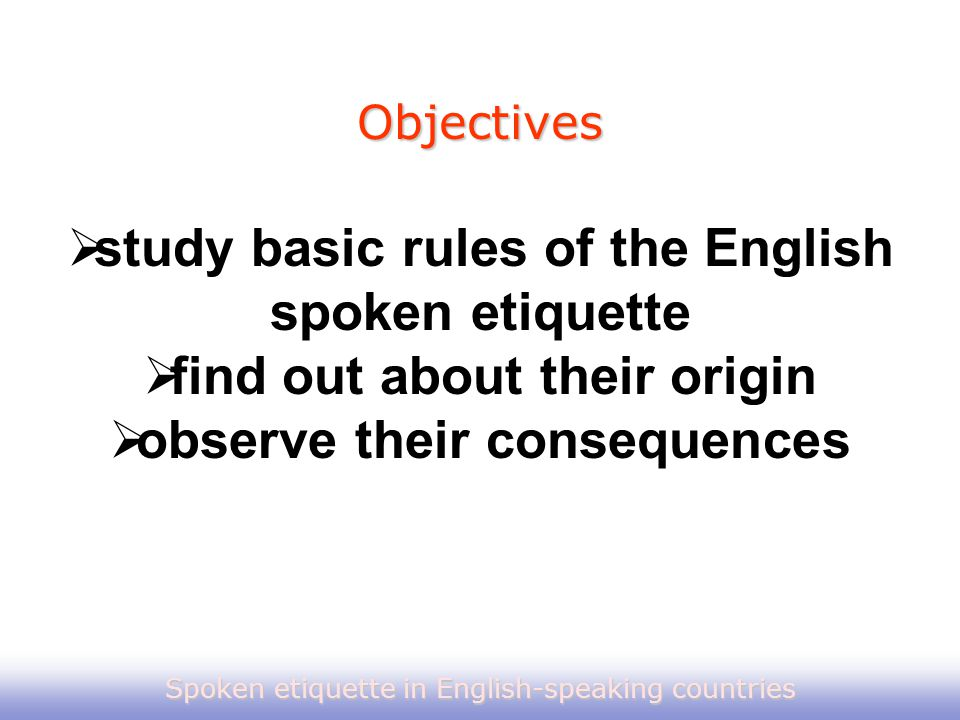  study basic rules of the English spoken etiquette  find out about their origin  observe their consequences Objectives Spoken etiquette in English-