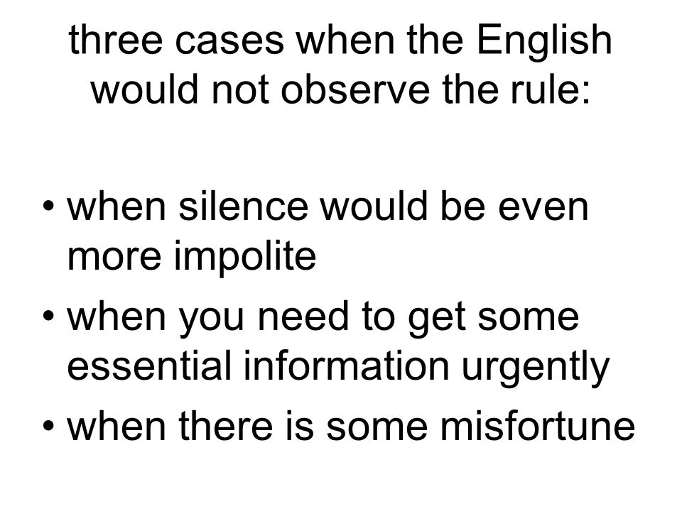 three cases when the English would not observe the rule: when silence would be even more impolite when you need to get some essential information urge