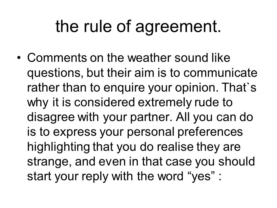 the rule of agreement. Comments on the weather sound like questions, but their aim is to communicate rather than to enquire your opinion. That`s why i