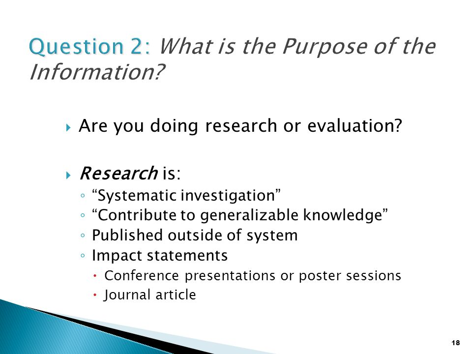 "18  Are you doing research or evaluation?  Research is: ◦ ""Systematic investigation"" ◦ ""Contribute to generalizable knowledge"" ◦ Published outside o"