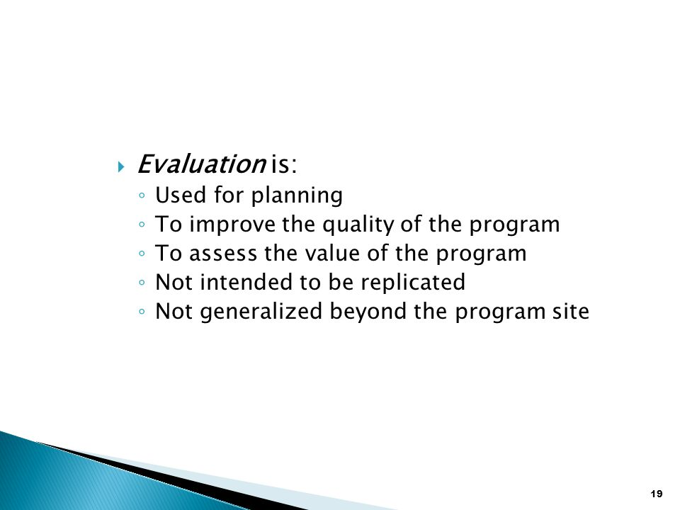 19  Evaluation is: ◦ Used for planning ◦ To improve the quality of the program ◦ To assess the value of the program ◦ Not intended to be replicated ◦