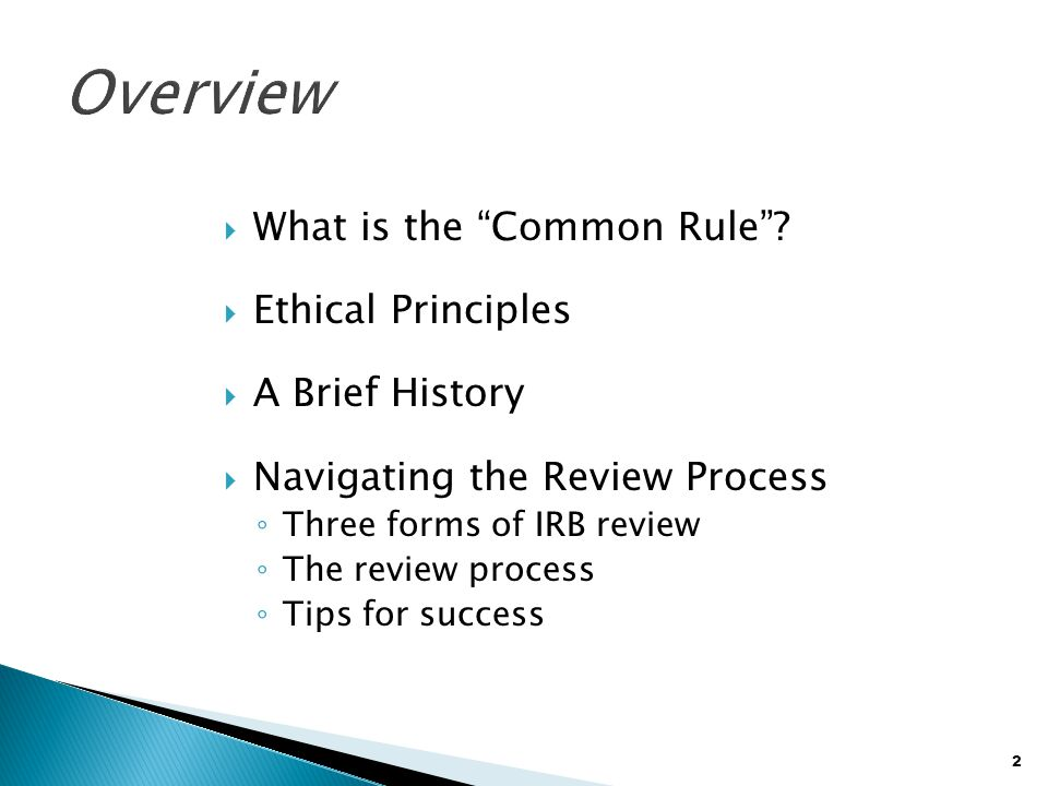 "2  What is the ""Common Rule""?  Ethical Principles  A Brief History  Navigating the Review Process ◦ Three forms of IRB review ◦ The review process"