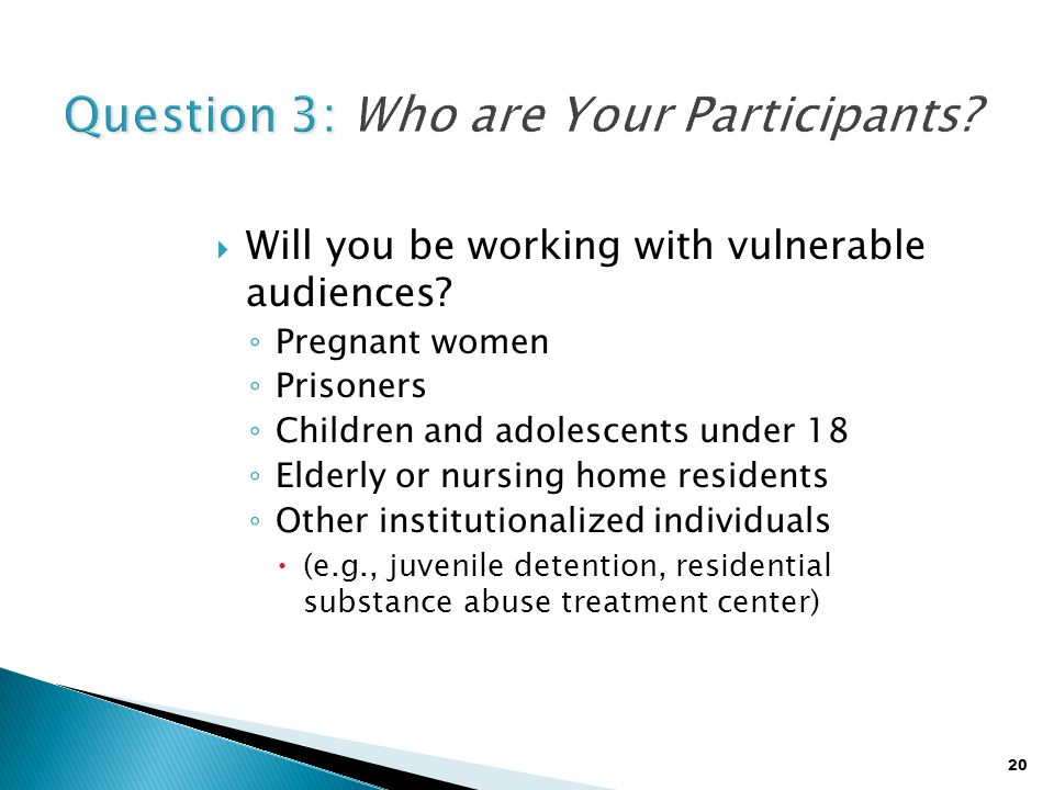 20  Will you be working with vulnerable audiences? ◦ Pregnant women ◦ Prisoners ◦ Children and adolescents under 18 ◦ Elderly or nursing home residen