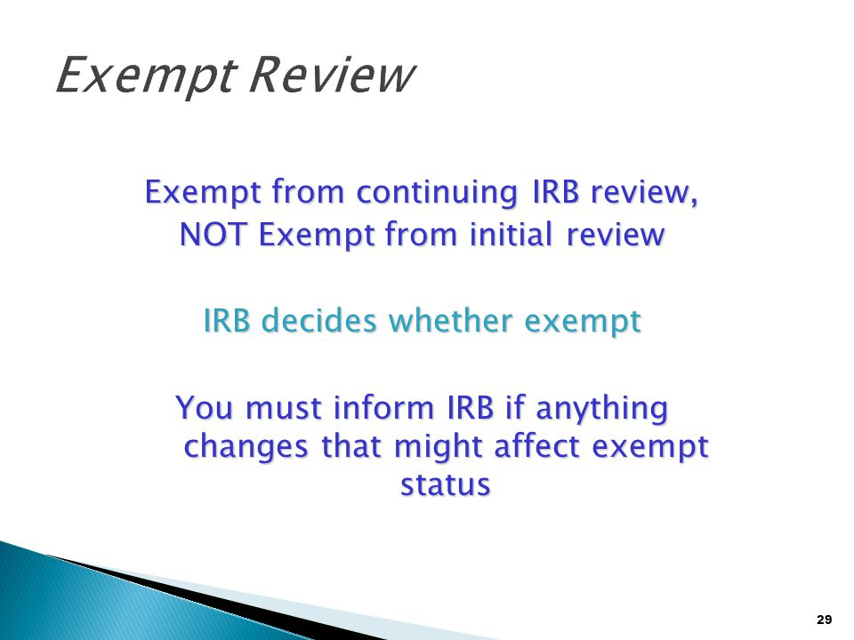 29 Exempt from continuing IRB review, NOT Exempt from initial review IRB decides whether exempt You must inform IRB if anything changes that might aff