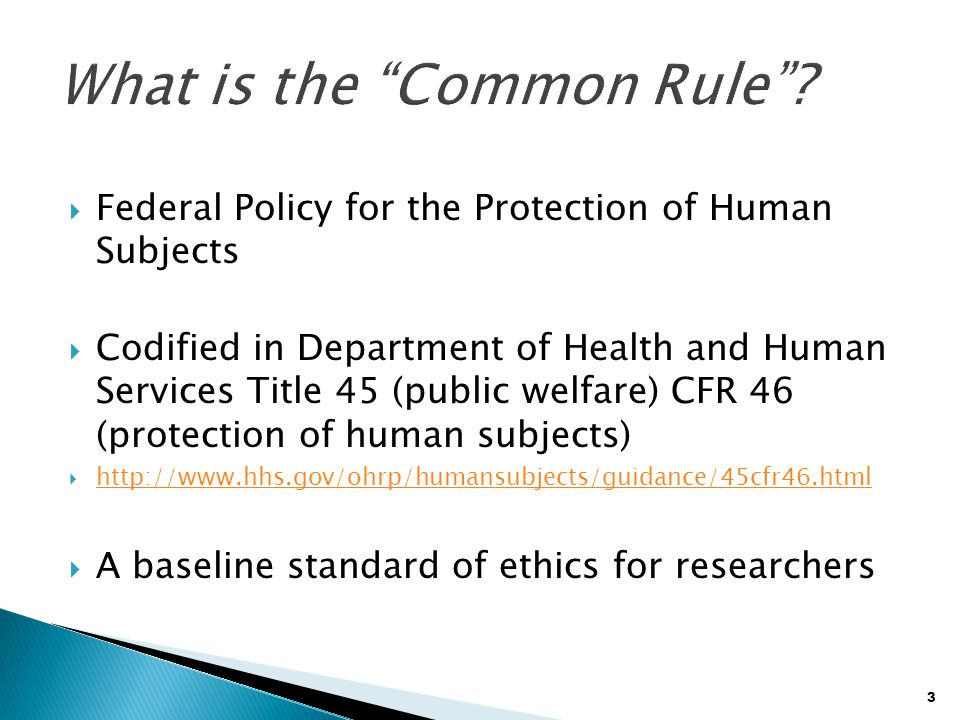 3  Federal Policy for the Protection of Human Subjects  Codified in Department of Health and Human Services Title 45 (public welfare) CFR 46 (protec