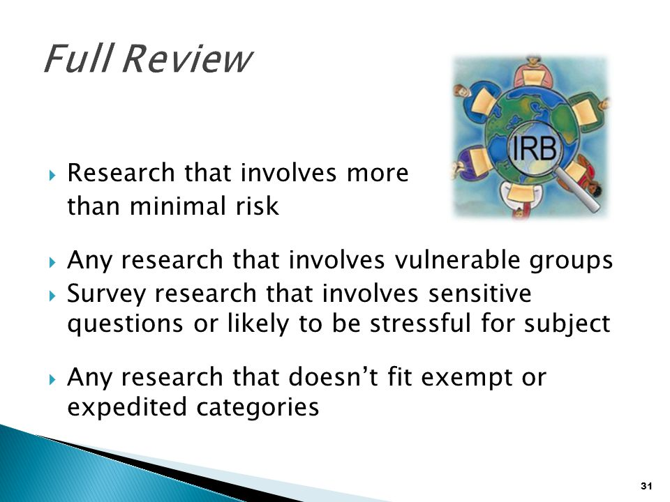 31  Research that involves more than minimal risk  Any research that involves vulnerable groups  Survey research that involves sensitive questions