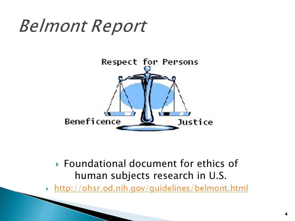4  Foundational document for ethics of human subjects research in U.S.  http://ohsr.od.nih.gov/guidelines/belmont.html http://ohsr.od.nih.gov/guidel