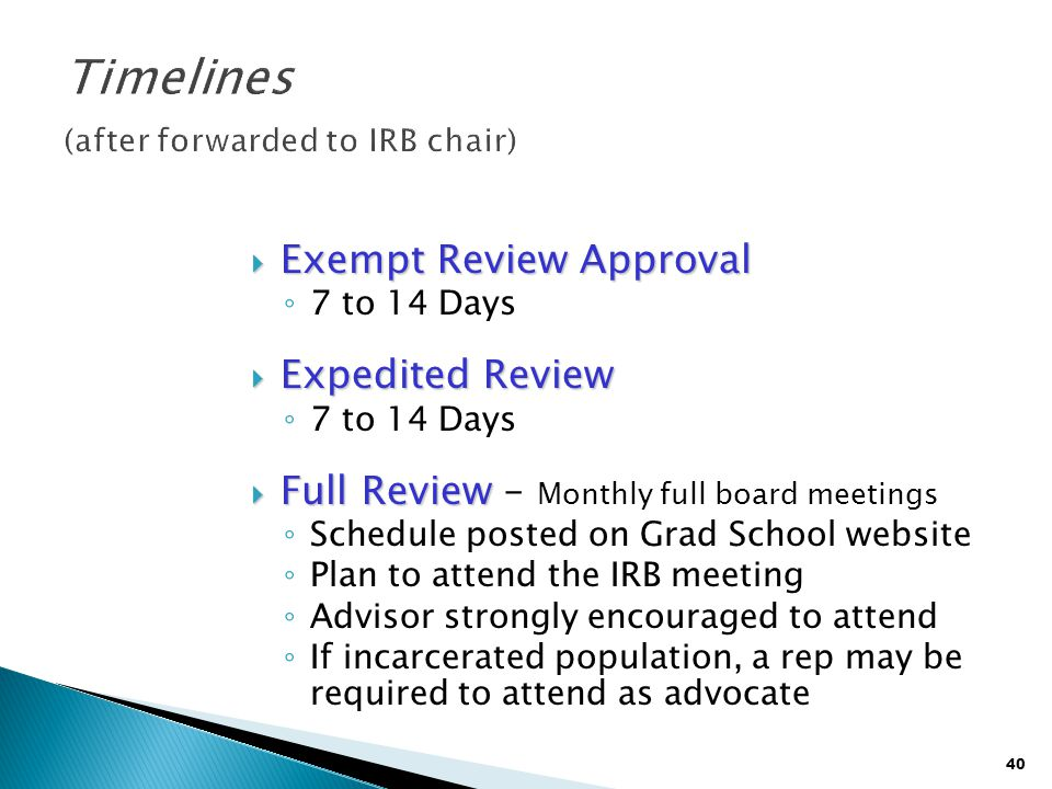40  Exempt Review Approval ◦ 7 to 14 Days  Expedited Review ◦ 7 to 14 Days  Full Review  Full Review – Monthly full board meetings ◦ Schedule post