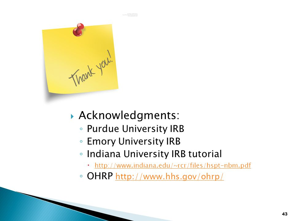 43  Acknowledgments: ◦ Purdue University IRB ◦ Emory University IRB ◦ Indiana University IRB tutorial  http://www.indiana.edu/~rcr/files/hspt-nbm.pdf http://www.indiana.edu/~rcr/files/hspt-nbm.pdf ◦ OHRP http://www.hhs.gov/ohrp/ http://www.hhs.gov/ohrp/
