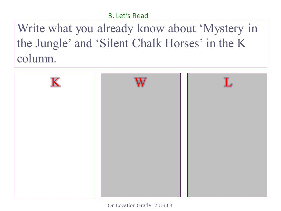 On Location Grade 12 Unit 3 Write what you already know about 'Mystery in the Jungle' and 'Silent Chalk Horses' in the K column.