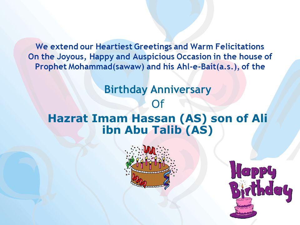 We extend our Heartiest Greetings and Warm Felicitations On the Joyous, Happy and Auspicious Occasion in the house of Prophet Mohammad(sawaw) and his Ahl-e-Bait(a.s.), of the Birthday Anniversary Of Hazrat Imam Hassan (AS) son of Ali ibn Abu Talib (AS) On this occasion of happiness in the house of Prophet Mohammad(sawaw) and his Ahl-e-Bait(a.s.), I wish to extend felicitations to the Prophet Mohammad(sawaw), Imam Zamana(stfs), the Ahl-e-Bait(a.s.) and to all momineen and mominaat We extend our Joyous and Happy Greetings and Felicitations to all the followers and lovers of Holy Ahlul Bayt (A.S.) in the world.