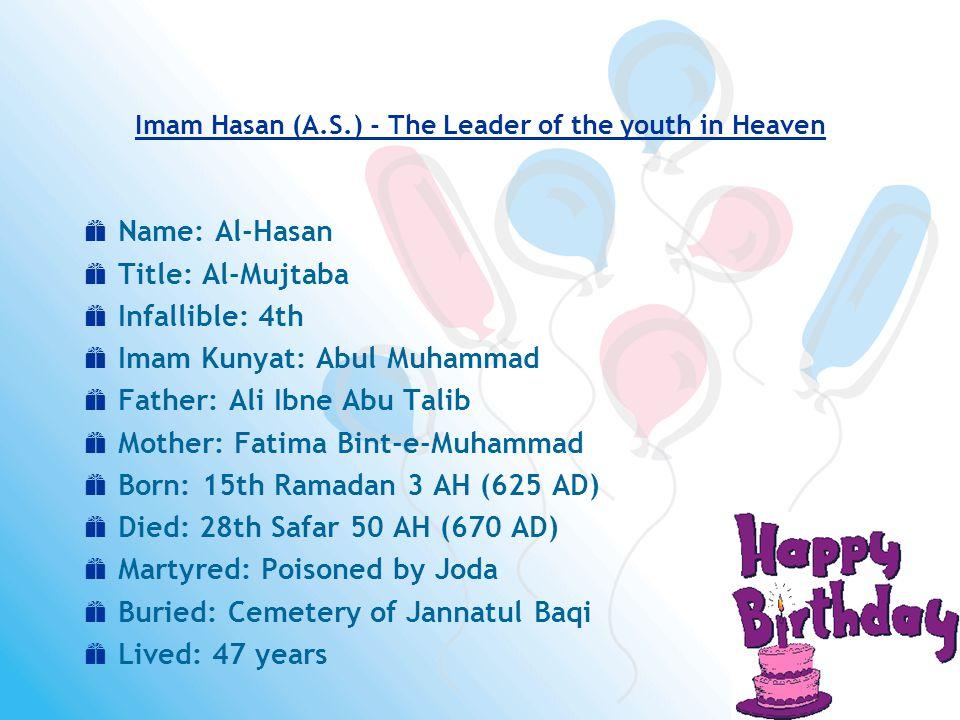  Name: Al-Hasan  Title: Al-Mujtaba  Infallible: 4th  Imam Kunyat: Abul Muhammad  Father: Ali Ibne Abu Talib  Mother: Fatima Bint-e-Muhammad  Born: 15th Ramadan 3 AH (625 AD)  Died: 28th Safar 50 AH (670 AD)  Martyred: Poisoned by Joda  Buried: Cemetery of Jannatul Baqi  Lived: 47 years