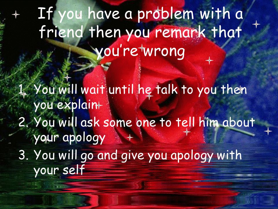 If you have a problem with a friend then you remark that you're wrong 1.You will wait until he talk to you then you explain 2.You will ask some one to tell him about your apology 3.You will go and give you apology with your self