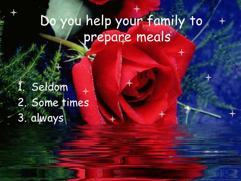 Do you help your family to prepare meals 1.Seldom 2.Some times 3.always