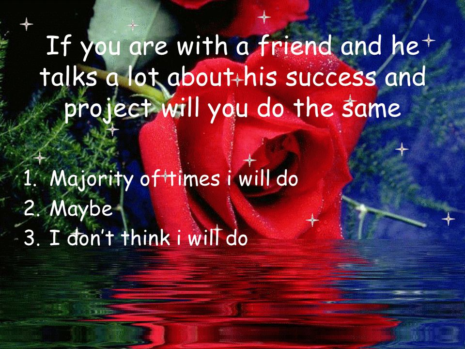 If you are with a friend and he talks a lot about his success and project will you do the same 1.Majority of times i will do 2.Maybe 3.I don't think i