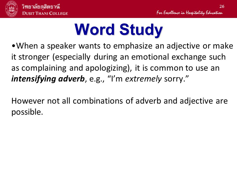 26 Word Study When a speaker wants to emphasize an adjective or make it stronger (especially during an emotional exchange such as complaining and apologizing), it is common to use an intensifying adverb, e.g., I'm extremely sorry. However not all combinations of adverb and adjective are possible.
