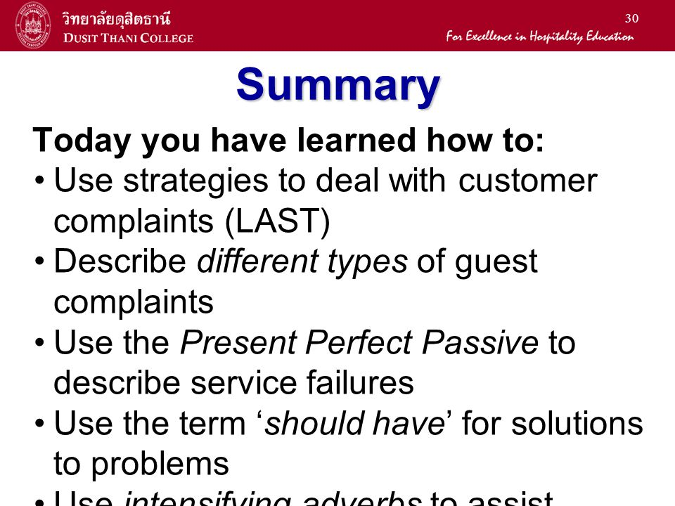 30 Summary Today you have learned how to: Use strategies to deal with customer complaints (LAST) Describe different types of guest complaints Use the Present Perfect Passive to describe service failures Use the term 'should have' for solutions to problems Use intensifying adverbs to assist emphasis in apologies