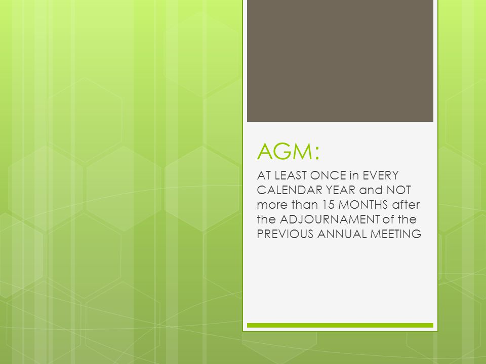 AGM: AT LEAST ONCE in EVERY CALENDAR YEAR and NOT more than 15 MONTHS after the ADJOURNAMENT of the PREVIOUS ANNUAL MEETING