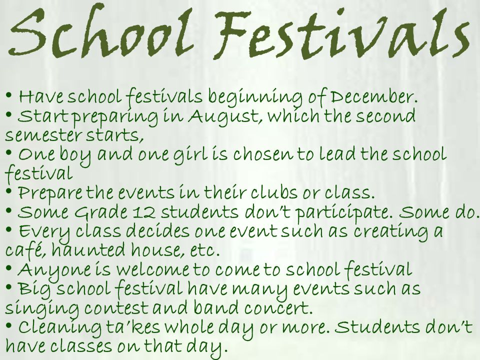 School Festivals Have school festivals beginning of December. Start preparing in August, which the second semester starts, One boy and one girl is cho