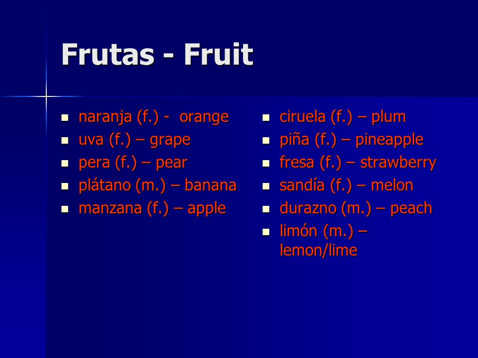Frutas - Fruit naranja (f.) - orange naranja (f.) - orange uva (f.) – grape uva (f.) – grape pera (f.) – pear pera (f.) – pear plátano (m.) – banana plátano (m.) – banana manzana (f.) – apple manzana (f.) – apple ciruela (f.) – plum ciruela (f.) – plum piña (f.) – pineapple piña (f.) – pineapple fresa (f.) – strawberry fresa (f.) – strawberry sandía (f.) – melon sandía (f.) – melon durazno (m.) – peach durazno (m.) – peach limón (m.) – lemon/lime limón (m.) – lemon/lime