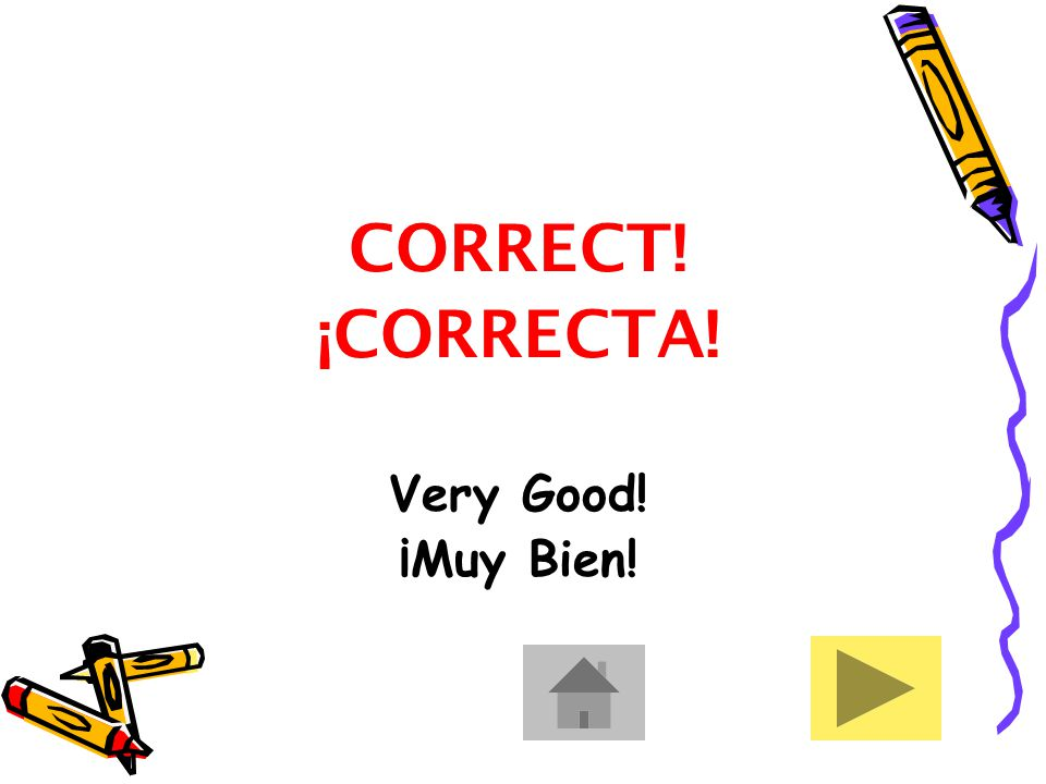 CORRECT! ¡CORRECTA! Very Good! ¡Muy Bien!