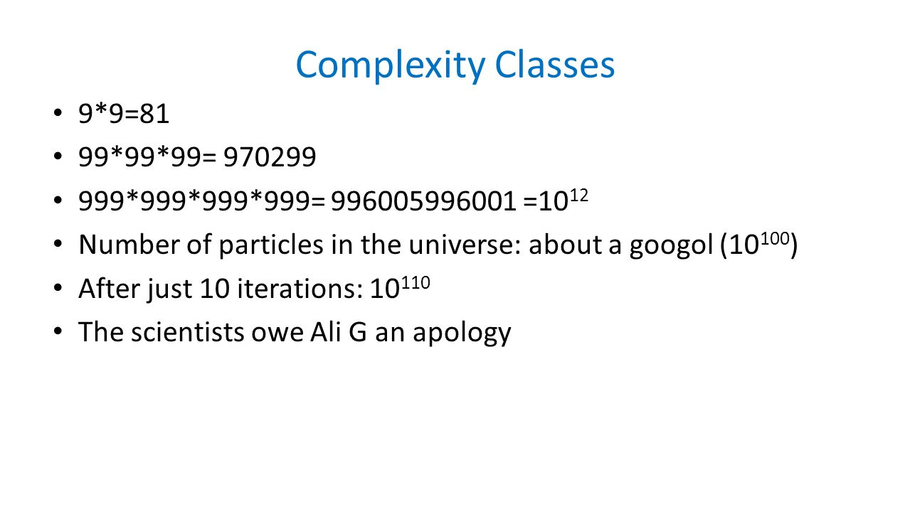 Complexity Classes 9*9=81 99*99*99= 970299 999*999*999*999= 996005996001 =10 12 Number of particles in the universe: about a googol (10 100 ) After just 10 iterations: 10 110 The scientists owe Ali G an apology