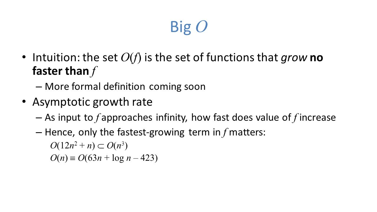 Big O Intuition: the set O(f) is the set of functions that grow no faster than f – More formal definition coming soon Asymptotic growth rate – As input to f approaches infinity, how fast does value of f increase – Hence, only the fastest-growing term in f matters: O(12n 2 + n)  O(n 3 ) O(n)  O(63n + log n – 423)