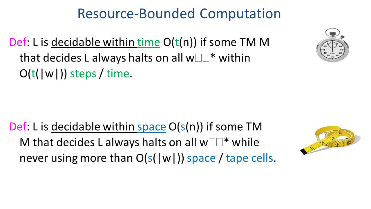 Resource-Bounded Computation Def: L is decidable within time O(t(n)) if some TM M that decides L always halts on all w  * within O(t(|w|)) steps / time.