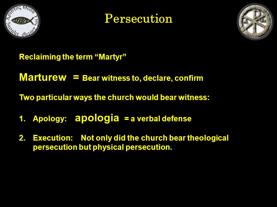 Persecution Reclaiming the term Martyr Marturew = Bear witness to, declare, confirm Two particular ways the church would bear witness: 1.Apology: apologia = a verbal defense 2.Execution: Not only did the church bear theological persecution but physical persecution.