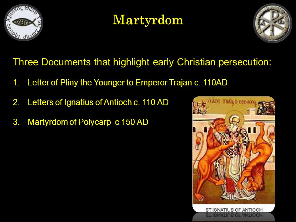 Martyrdom Three Documents that highlight early Christian persecution: 1.Letter of Pliny the Younger to Emperor Trajan c.
