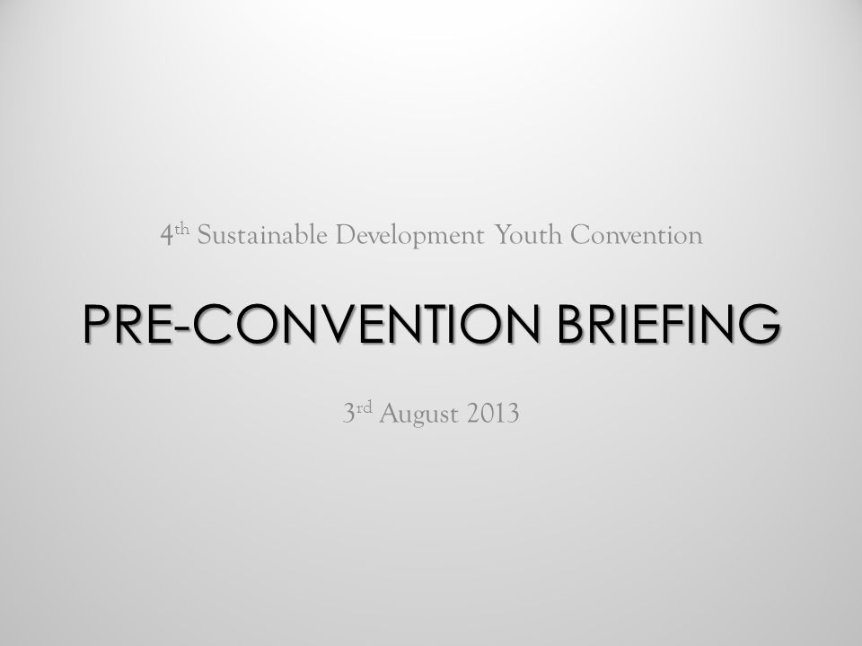 4 th Sustainable Development Youth Convention 3 rd August 2013 PRE-CONVENTION BRIEFING