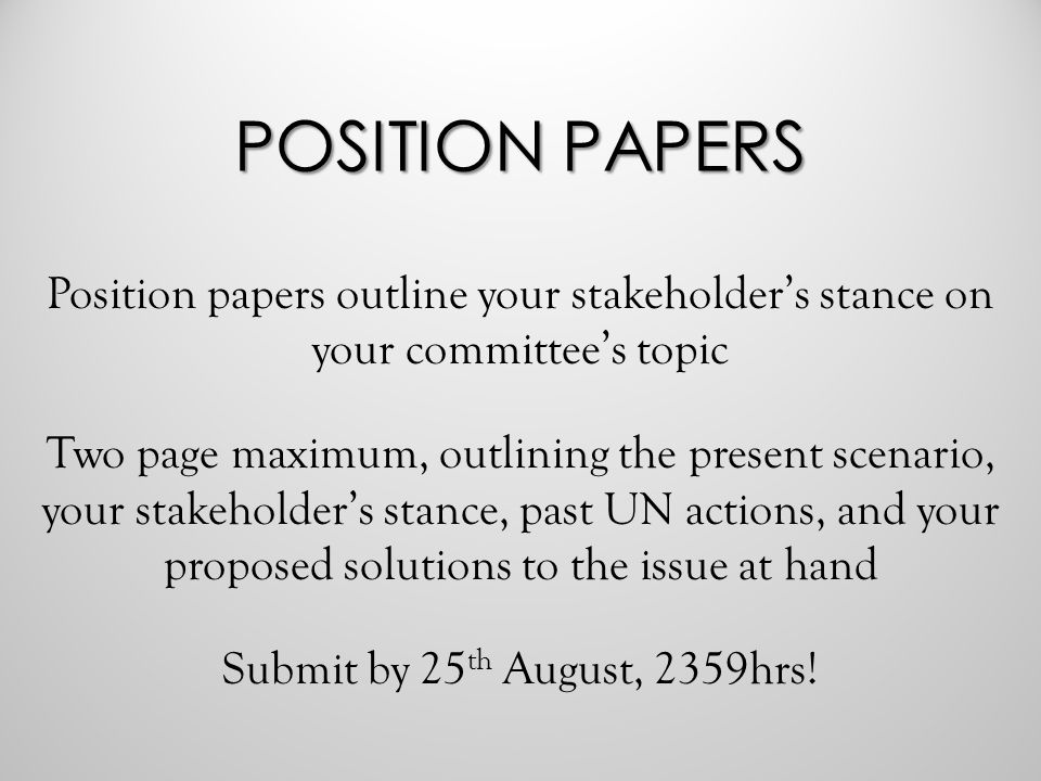 POSITION PAPERS Position papers outline your stakeholder's stance on your committee's topic Two page maximum, outlining the present scenario, your stakeholder's stance, past UN actions, and your proposed solutions to the issue at hand Submit by 25 th August, 2359hrs!