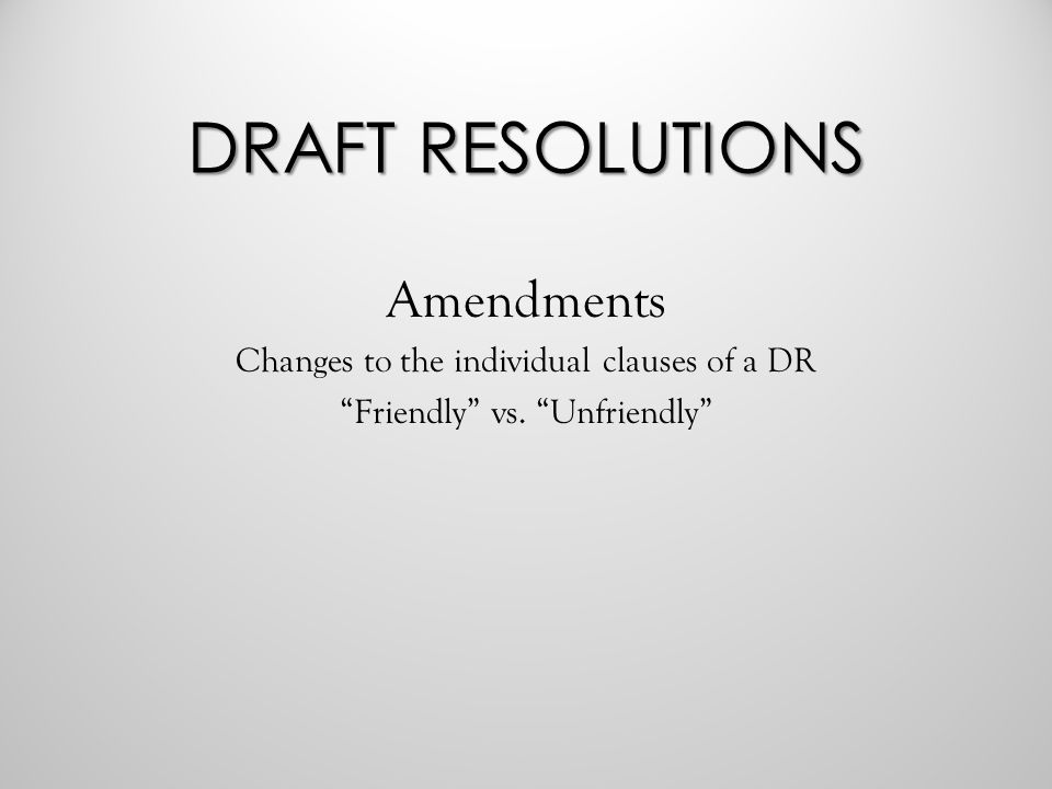 DRAFT RESOLUTIONS Amendments Changes to the individual clauses of a DR Friendly vs. Unfriendly