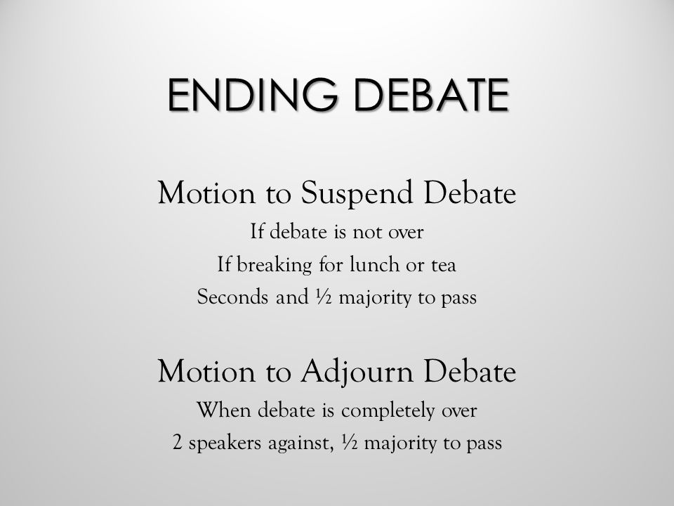 ENDING DEBATE Motion to Suspend Debate If debate is not over If breaking for lunch or tea Seconds and ½ majority to pass Motion to Adjourn Debate When debate is completely over 2 speakers against, ½ majority to pass