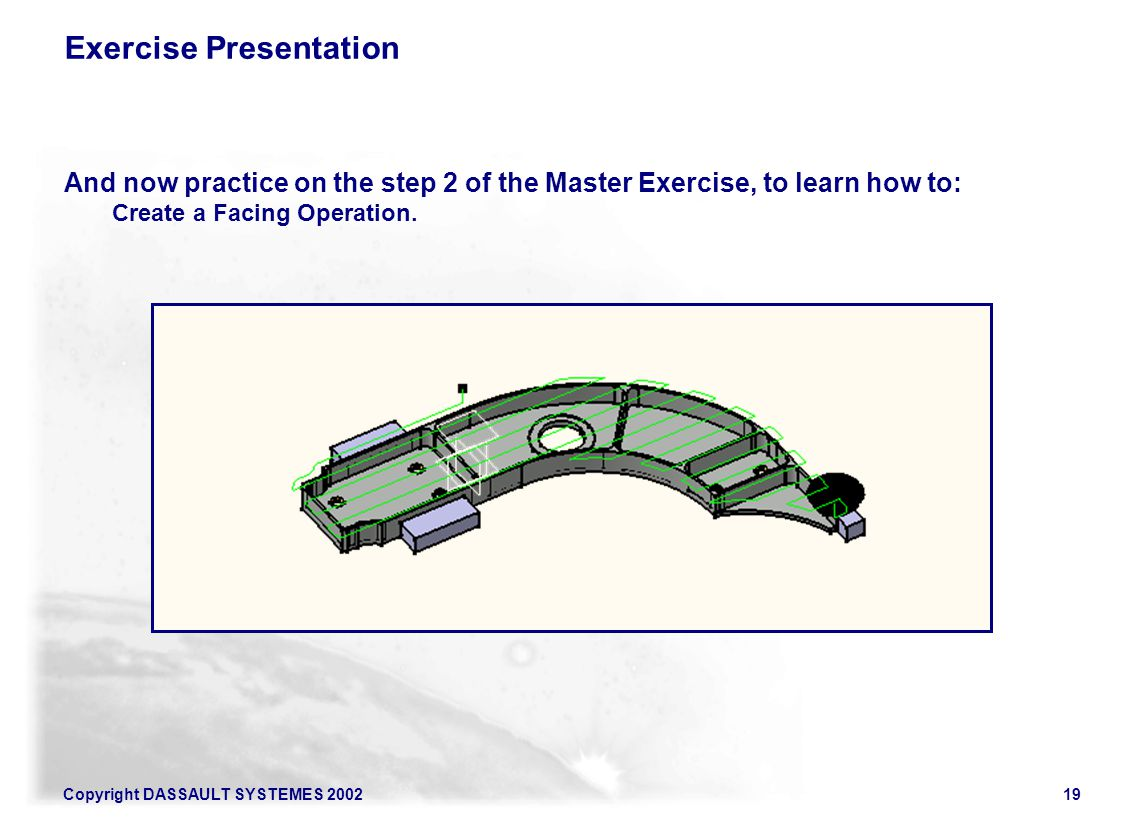 Copyright DASSAULT SYSTEMES 200219 Exercise Presentation And now practice on the step 2 of the Master Exercise, to learn how to: Create a Facing Opera