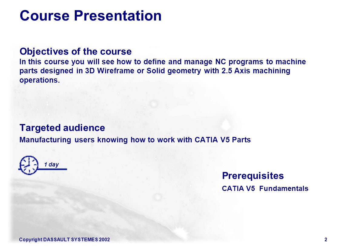 Copyright DASSAULT SYSTEMES 20022 Course Presentation Objectives of the course In this course you will see how to define and manage NC programs to mac