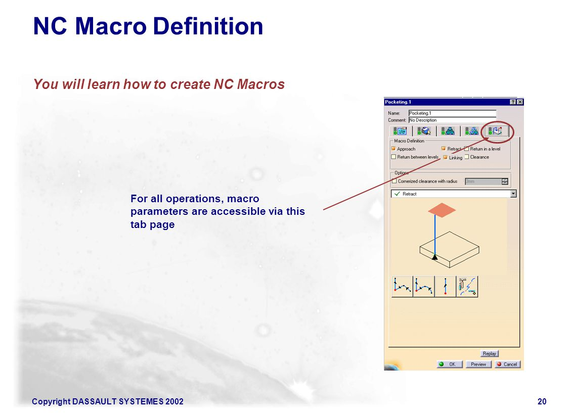 Copyright DASSAULT SYSTEMES 200220 NC Macro Definition You will learn how to create NC Macros For all operations, macro parameters are accessible via