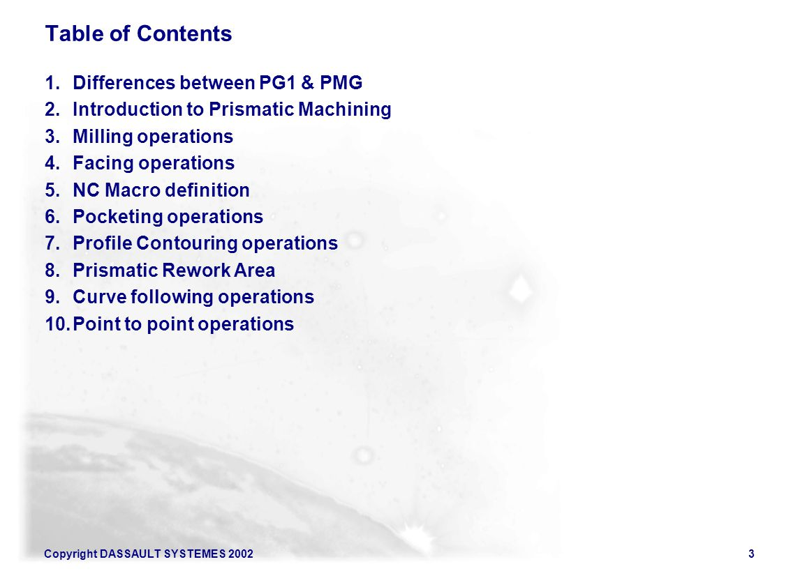 Copyright DASSAULT SYSTEMES 20023 Table of Contents 1.Differences between PG1 & PMG 2.Introduction to Prismatic Machining 3.Milling operations 4.Facin